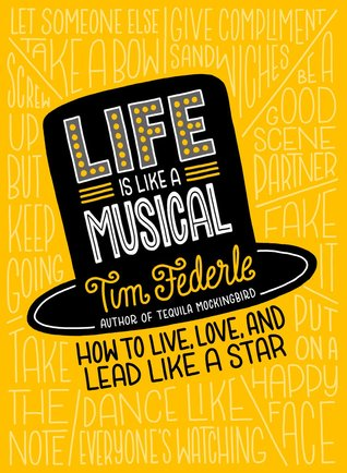 Life Is Like A Musical How Broadway Can Help You Live Your Best Life By Tim Federle