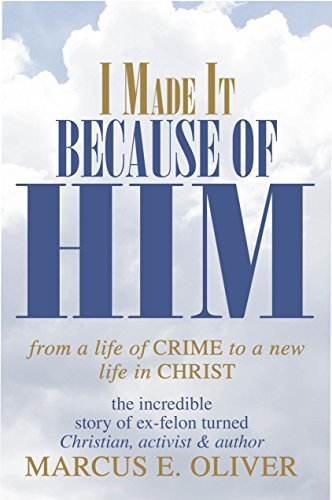 I Made it Because of Him: From a Life of Crime to a New Life in Chriist Marcus Oliver