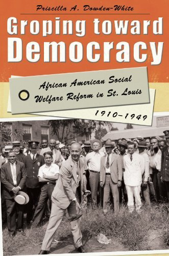 Groping toward Democracy: African American Social Welfare Reform in St. Louis, 1910-1949 Priscilla A. Dowden-White