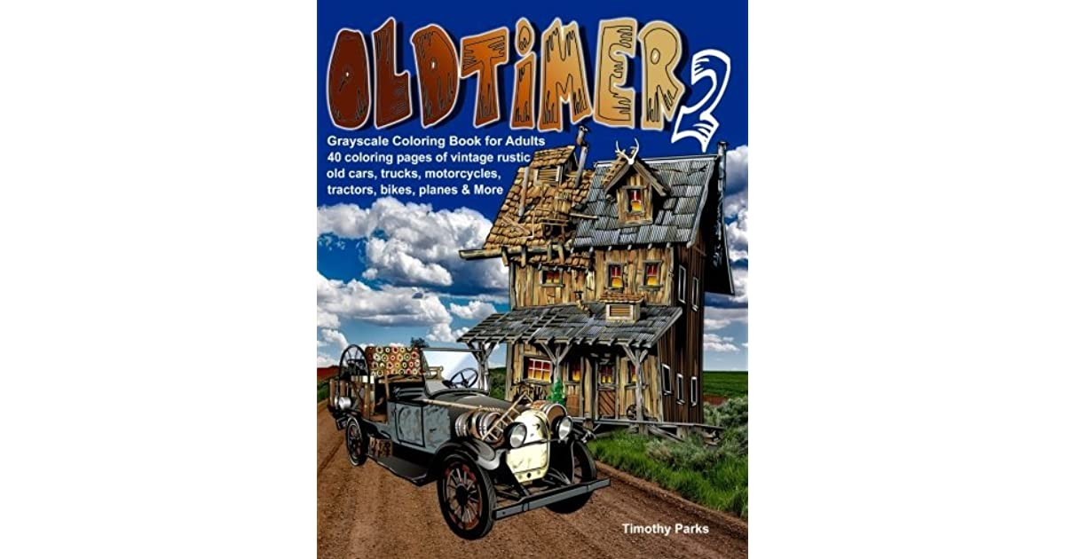 Oldtimer 2 Grayscale Coloring Book For Adults 40 Oldtimer Images Of Vintage Rustic Old Cars Trucks Tractors Planes Bikes Motorcycles And More Things Men Like By Timothy Parks