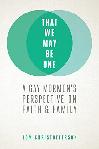 That We May Be One: A Gay Mormon's Perspective on Faith & Family