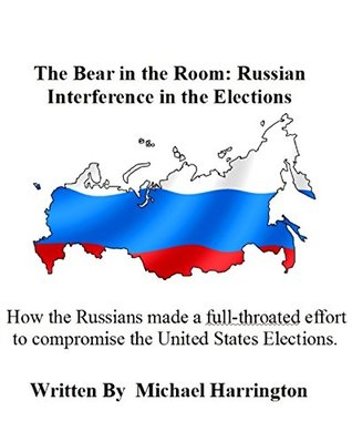 The Bear in the Room: Russian Interference in the Elections: How Russia interfered, hacked, and attempted to disrupt our elections