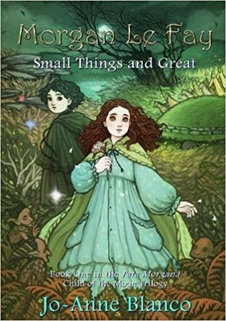 Morgan Le Fay: Small Things and Great (Fata Morgana: Child Of The Moon Book 1)