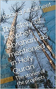 The story of Prophet Abraham as mentioned in Holy Quran: The stories of the prophets