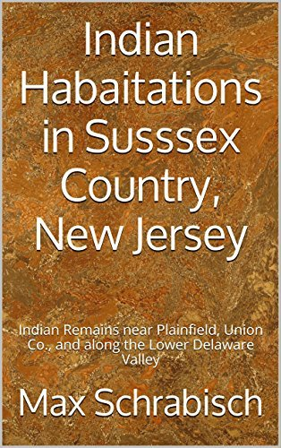 Indian Habaitations in Susssex Country, New Jersey: Indian Remains near Plainfield, Union Co., and along the Lower Delaware Valley  by  Max Schrabisch