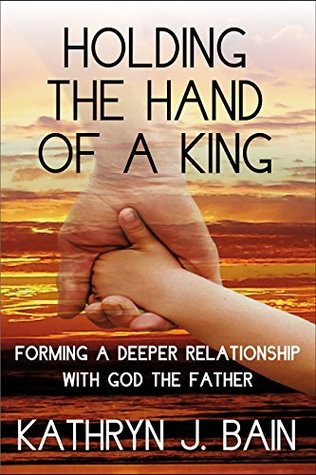 Holding The Hand of a King: Forming a Deeper Relationship with God the Father