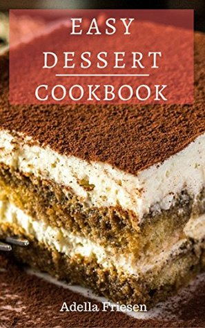 Easy Dessert Cookbook Delicious Dessert Recipes You Can Easily Make At Home By Adella Friesen