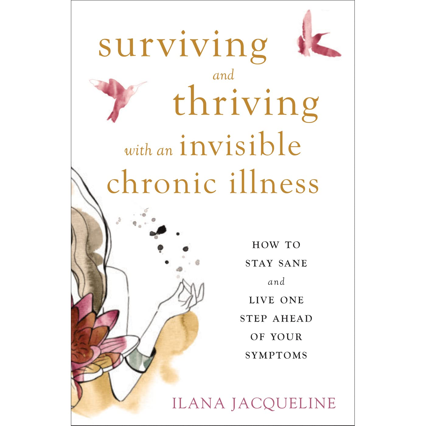 surviving and thriving with an invisible chronic illness how to stay sane and live one step ahead of your symptoms