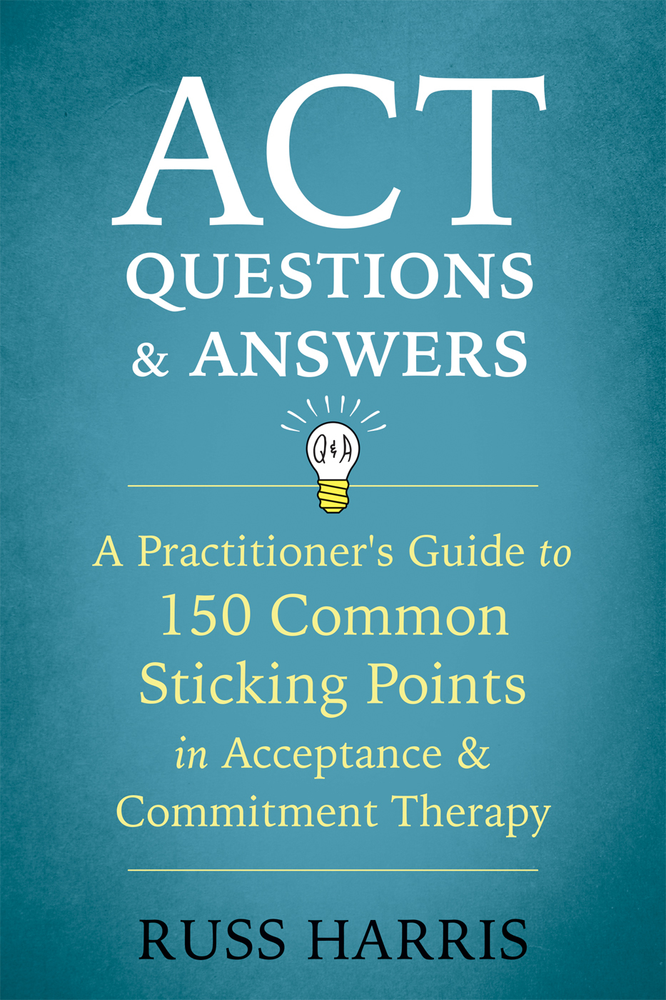 ACT Questions and Answers A Practitioner's Guide to 150 Common Sticking Points in Acceptance and Commitment Therapy