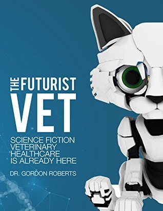 THE FUTURIST VET: SCIENCE FICTION VETERINARY HEALTHCARE IS ALREADY HERE