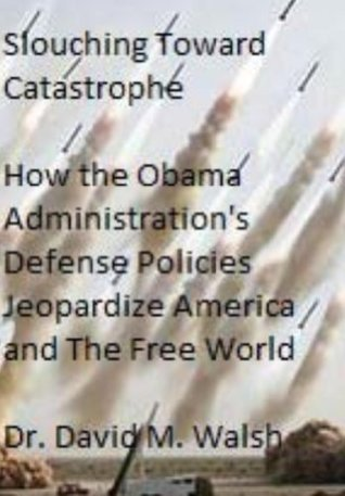 Slouching Toward Catastrophe: How the Obama Administration's Defense Policies Jeopardize America and the Free World