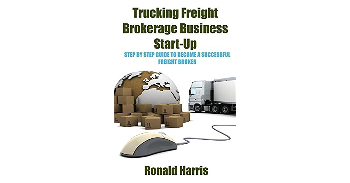 Trucking Freight Brokerage Business Start Up Step By Guide To Become A Successful Broker Ronald Harris