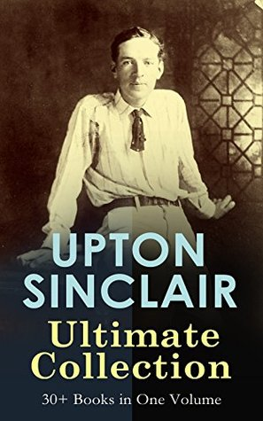 UPTON SINCLAIR Ultimate Collection: 30+ Books in One Volume: Novels, Plays, Journalism Studies, Fitness & Health Guides from the Renowned Author and Pulitzer ... The Profits of Religion, The Brass Check…