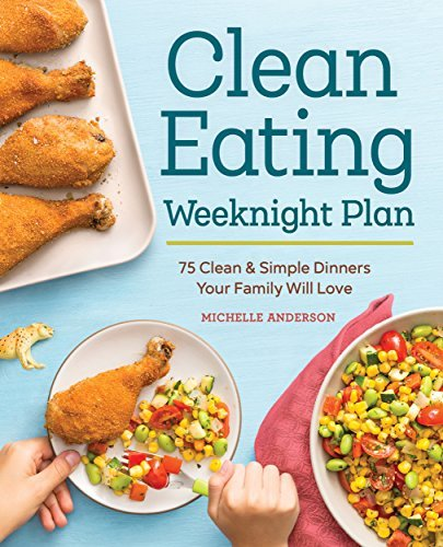 The Clean Eating Weeknight Plan 75 Clean & Simple Dinners Your Family Will Love