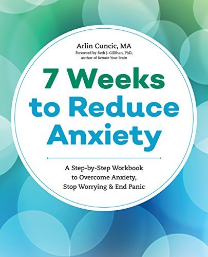 The Anxiety Workbook A 7-Week Plan to Overcome Anxiety, Stop Worrying, and End Panic