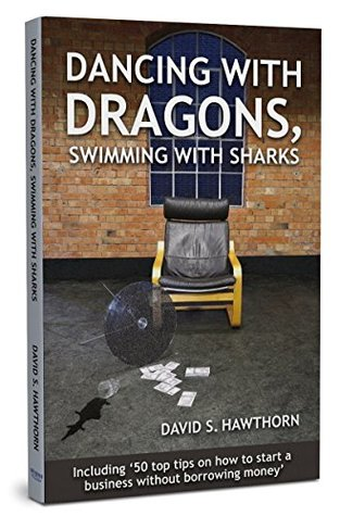Dancing with Dragons, Swimming with Sharks: Including: 50 top tips on how to start a business without borrowing money