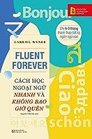 Fluent Forever: Cách Học Ngoại Ngữ Nhanh Và Không Bao Giờ Quên