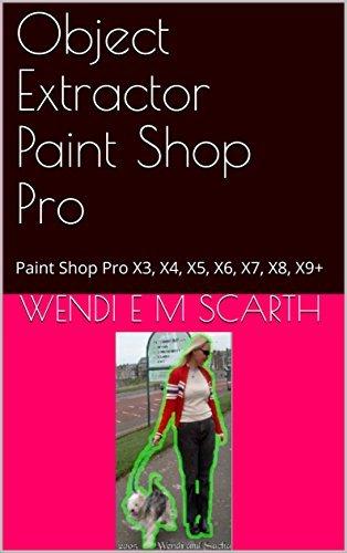 Object Extractor Paint Shop Pro: Paint Shop Pro X3, X4, X5, X6, X7, X8, X9+  by  Wendi E.M. Scarth