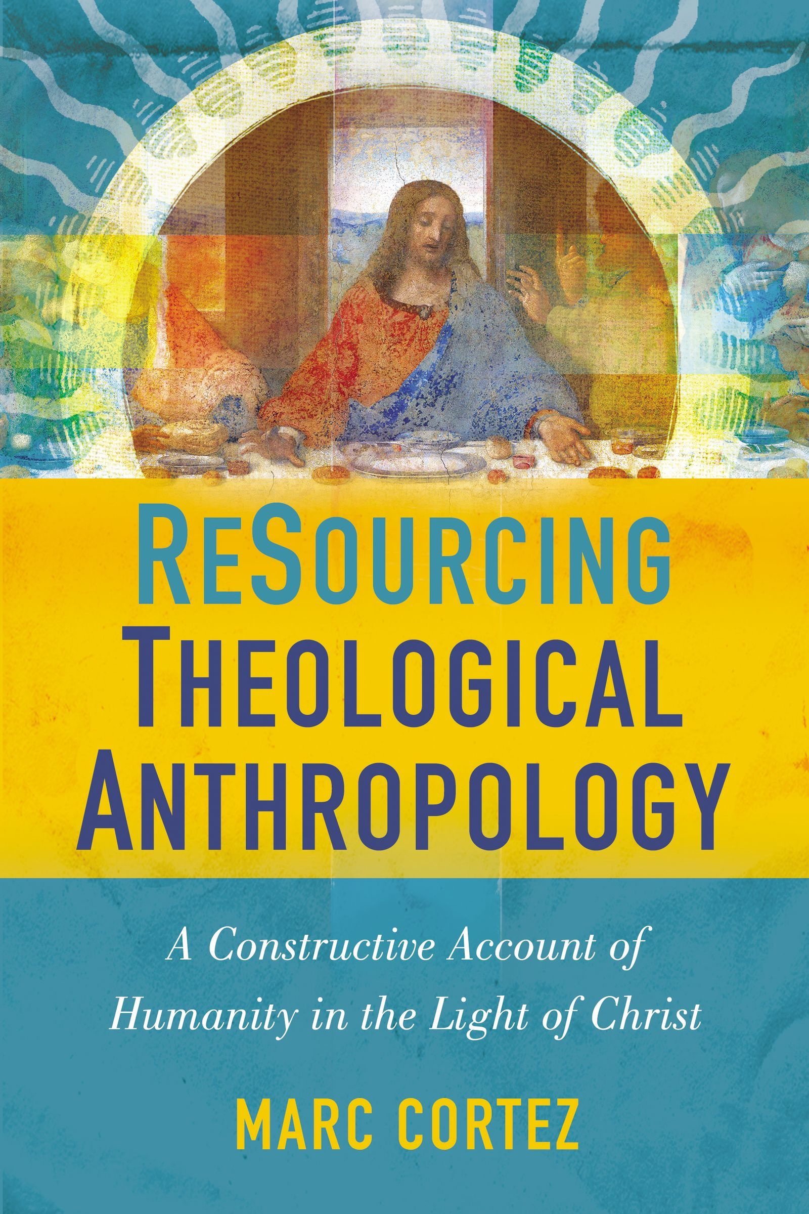 ReSourcing Theological Anthropology: A Constructive Account of Humanity in the Light of Christ Marc Cortez