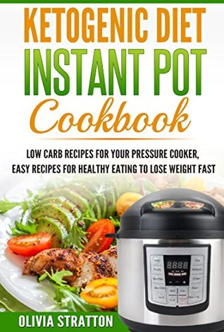 Ketogenic Instant Pot Cookbook: Low Carb Recipes for Your Pressure Cooker, Easy Recipes for Healthy Eating to Lose Weight Fast (Ketogenic Bible,Keto Clarity,Keto Reset Diet)