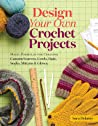 Design Your Own Crochet Projects: Magic Formulas for Creating Custom Scarves, Cowls, Hats, Socks, Mittens Gloves