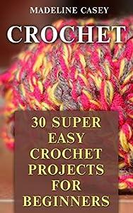 Crochet: 30 Super Easy Crochet Projects For Beginners