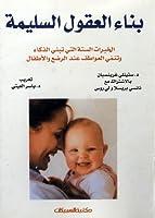 بناء العقول السليمة : الخبرات الستة التي تبني الذكاء وتنمي العواطف عند الرضع والأطفال