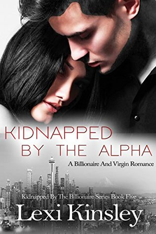 Kidnapped by the Alpha: A Billionaire and Virgin Romance