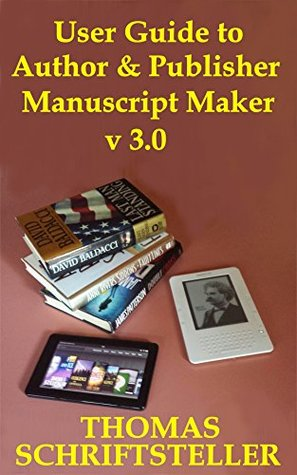 User Guide to Author & Publisher Manuscript Maker v3.0: Transform a Draft of Your Novel or Non-Fiction Book into a Well-Formatted Kindle eBook, ePub File or Print PDF