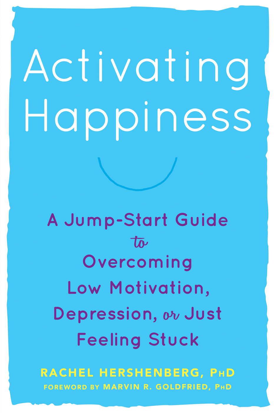 Activating Happiness A  -Start Guide to Overcoming Low Motivation, Depression, or Just Feeling Stuck
