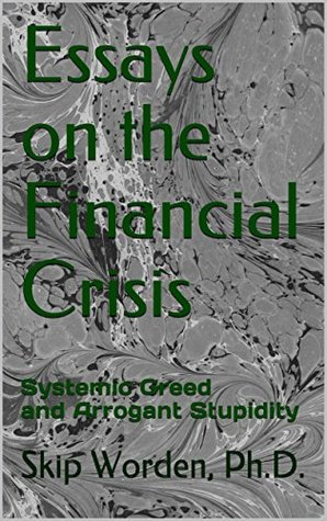 Essays on the Financial Crisis: Systemic Greed and Arrogant Stupidity