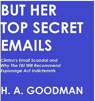 BUT HER TOP SECRET EMAILS: Clinton's Email Scandal and Why the FBI Will Recommend Espionage Act Indictments (But Her Emails Series Book 1)