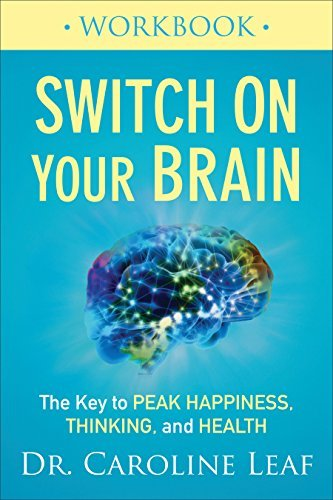 Switch On Your Brain Workbook The Key to Peak Happiness, Thinking, and Health by Caroline Leaf