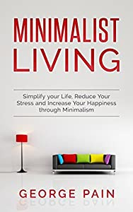 Minimalist Living: Simplify your Life, Reduce Your Stress and Increase Your Happiness through Minimalism