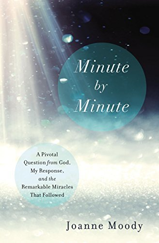 Minute By Minute A Pivotal Question from God, My Response, and The Remarkable Miracles That Followed