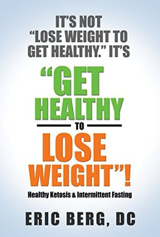 It's Not Lose Weight to Get Healthy, It's Get Healthy to Lose... by Eric   Berg