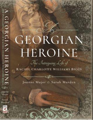 A Georgian Heroine: The Intriguing Life of Rachel Charlotte Williams Biggs