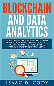 Blockchain Technology And Data Analytics. Digital Economy Financial Framework With Practical Data Analysis And Statistical Guide to Transform And Evolve ... Business