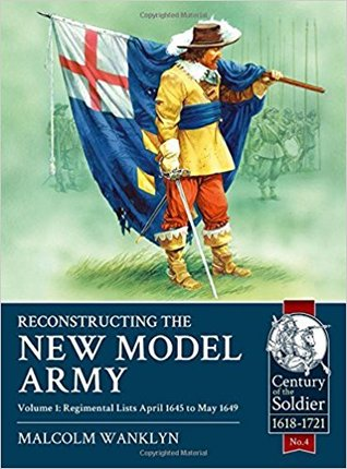 Reconstructing the New Model Army. Volume 1: Regimental Lists April 1645 to May 1649