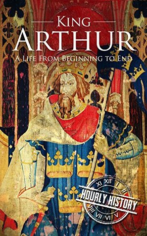 King Arthur: A Life From Beginning to End (Royalty Biography Book 4)