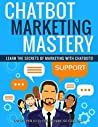 ChatBot Mastery: Learn The Secrets Of Marketing With Chatbots
