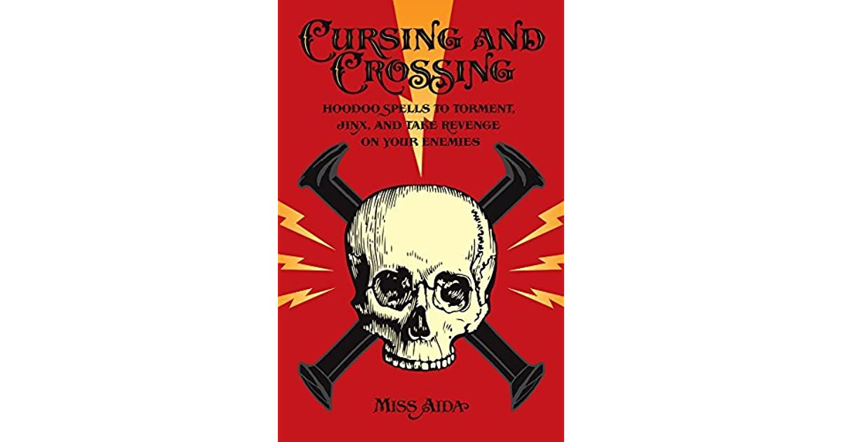 Cursing and Crossing: Hoodoo Spells to Torment, Jinx, and
