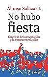 No hubo fiesta: Crónicas de la revolución y la contrarrevolución