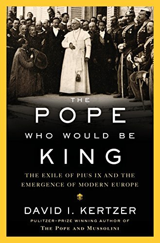 The Pope Who Would Be King The Exile of Pius IX and the Emergence of Modern Europe