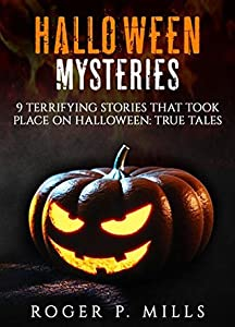 Halloween Mysteries: 9 Terrifying Stories that Took Place on Halloween: True Tales (Scary Stories Book 1)