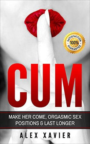 CUM - How To Make Her Come & Orgasm: The Dark Arts Of Female Arousal, Orgasmic Sex Positions To Make Her Come & Last Longer In Bed!