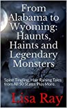 From Alabama to Wyoming: Haunts, Haints and Legendary Monsters: Spine Tingling, Hair Raising Tales from All 50 States Plus More.