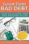 Good Debt Bad Debt: How To Master Debt And Prosper In Life