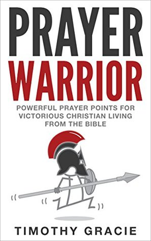 Prayer Warrior: Powerful Prayer Points for Victorious Christian Living From The Bible