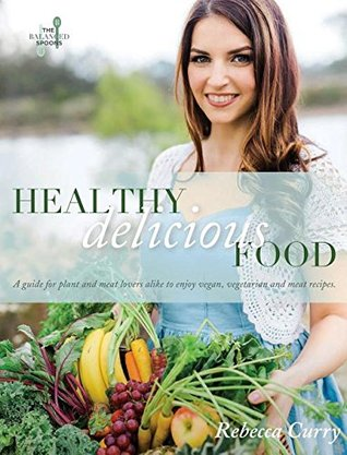 Healthy Delicious Food: A Guide for Plant- And Meat-Lovers Alike to Enjoy Vegan, Vegetarian and Meat Recipes